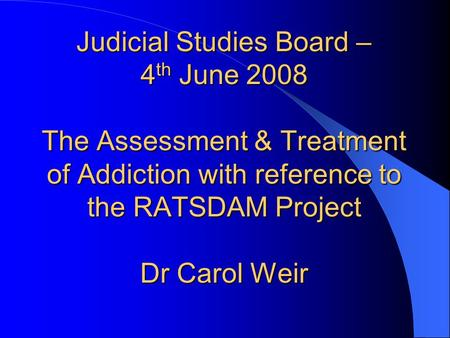 Judicial Studies Board – 4 th June 2008 The Assessment & Treatment of Addiction with reference to the RATSDAM Project Dr Carol Weir.