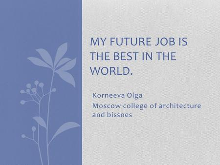 Korneeva Olga Moscow college of architecture and bissnes MY FUTURE JOB IS THE BEST IN THE WORLD.