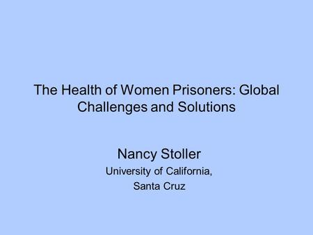 The Health of Women Prisoners: Global Challenges and Solutions Nancy Stoller University of California, Santa Cruz.