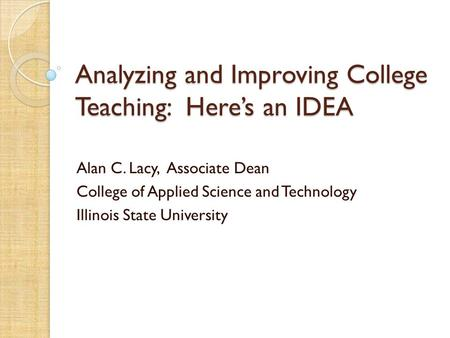 Analyzing and Improving College Teaching: Here's an IDEA Alan C. Lacy, Associate Dean College of Applied Science and Technology Illinois State University.
