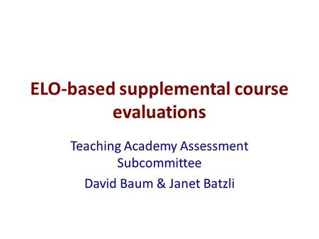 ELO-based supplemental course evaluations Teaching Academy Assessment Subcommittee David Baum & Janet Batzli.