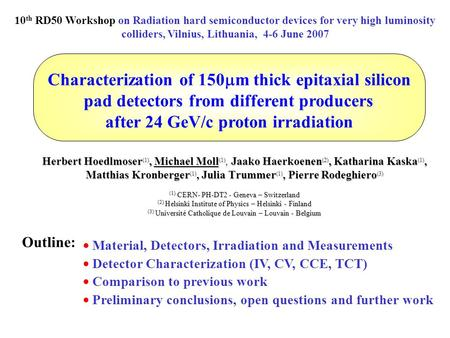 Characterization of 150  m thick epitaxial silicon pad detectors from different producers after 24 GeV/c proton irradiation Herbert Hoedlmoser (1), Michael.