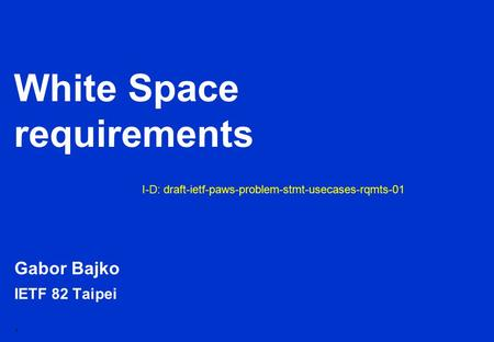 1 White Space requirements Gabor Bajko IETF 82 Taipei I-D: draft-ietf-paws-problem-stmt-usecases-rqmts-01.