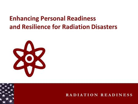 R A D I A T I O N R E A D I N E S S Enhancing Personal Readiness and Resilience for Radiation Disasters.