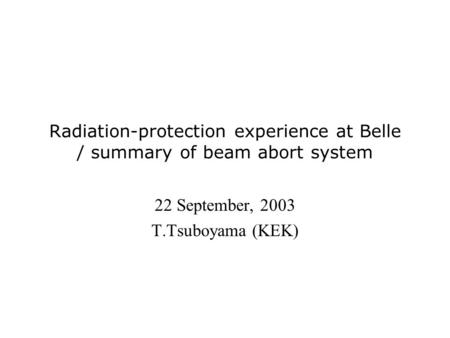 Radiation-protection experience at Belle / summary of beam abort system 22 September, 2003 T.Tsuboyama (KEK)