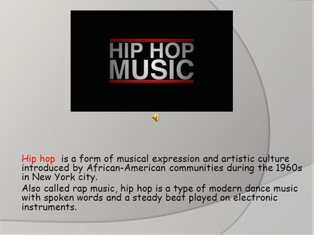 Hip hop is a form of musical expression and artistic culture introduced by African-American communities during the 1960s in New York city. Also called.
