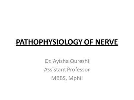 PATHOPHYSIOLOGY OF NERVE Dr. Ayisha Qureshi Assistant Professor MBBS, Mphil.