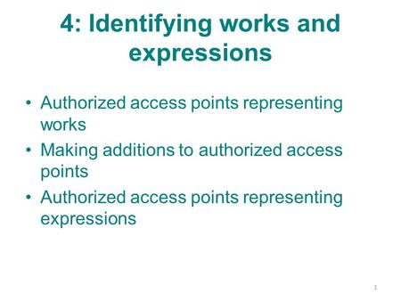 4: Identifying works and expressions Authorized access points representing works Making additions to authorized access points Authorized access points.