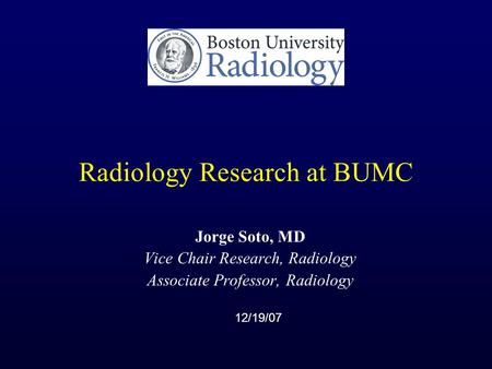 Radiology Research at BUMC Jorge Soto, MD Vice Chair Research, Radiology Associate Professor, Radiology 12/19/07.