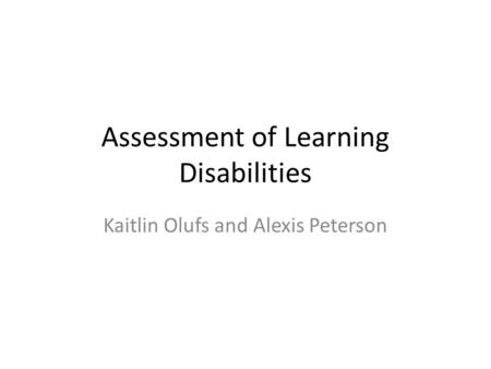 Assessment of Learning Disabilities Kaitlin Olufs and Alexis Peterson.