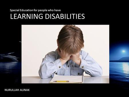LLEARNING DISABILITIES NURULLAH ALINAK Special Education for people who have.