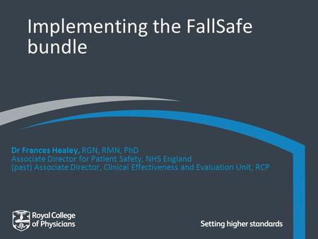 Implementing the FallSafe bundle Dr Frances Healey, RGN, RMN, PhD Associate Director for Patient Safety, NHS England (past) Associate Director, Clinical.