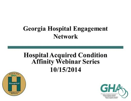 Georgia Hospital Engagement Network Hospital Acquired Condition Affinity Webinar Series 10/15/2014.