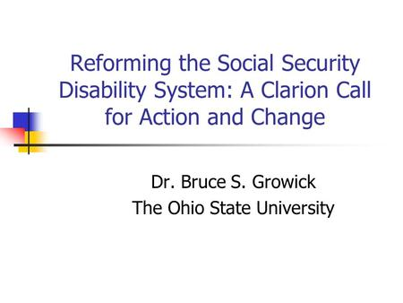 Reforming the Social Security Disability System: A Clarion Call for Action and Change Dr. Bruce S. Growick The Ohio State University.