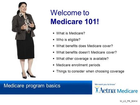 Welcome to Medicare 101!  What is Medicare?  Who is eligible?  What benefits does Medicare cover?  What benefits doesn't Medicare cover?  What other.