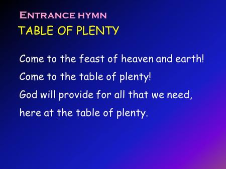 TABLE OF PLENTY Entrance hymn Come to the feast of heaven and earth! Come to the table of plenty! God will provide for all that we need, here at the table.