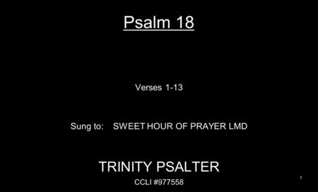 Psalm 18 Verses 1-13 Sung to: SWEET HOUR OF PRAYER LMD TRINITY PSALTER CCLI #977558 1.