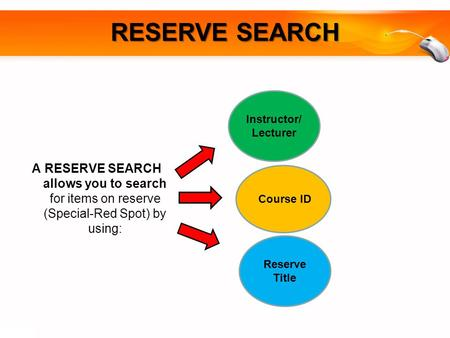 A RESERVE SEARCH allows you to search for items on reserve (Special-Red Spot) by using: RESERVE SEARCH Course ID Reserve Title Instructor/ Lecturer.
