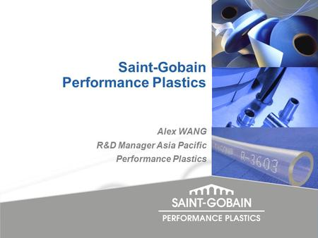 Alex WANG R&D Manager Asia Pacific Performance Plastics Saint-Gobain Performance Plastics.