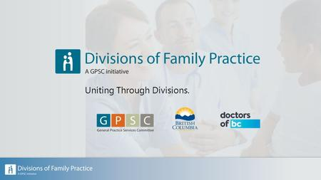 Uniting Through Divisions.. Part 1: The History of Divisions of Family Practice Part 2: Divisions of Family Practice: An overview Part 3: Uniting through.