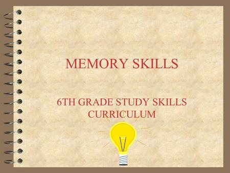 MEMORY SKILLS 6TH GRADE STUDY SKILLS CURRICULUM. YOUR MEMORY –Your mind is built to remember. It never forgets or loses anything throughout your entire.