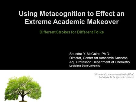 Using Metacognition to Effect an Extreme Academic Makeover Different Strokes for Different Folks Saundra Y. McGuire, Ph.D. Director, Center for Academic.