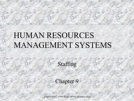 Copywrite C 1999 PMi www.pmihrm.com HUMAN RESOURCES MANAGEMENT SYSTEMS Staffing Chapter 9.
