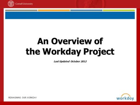 REIMAGINING OUR WORKDAY An Overview of the Workday Project Last Updated October 2012.