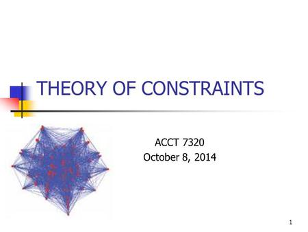 THEORY OF CONSTRAINTS ACCT 7320 October 8, 2014 1.