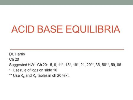 ACID BASE EQUILIBRIA Dr. Harris Ch 20 Suggested HW: Ch 20: 5, 9, 11*, 18*, 19*, 21, 29**, 35, 56**, 59, 66 * Use rule of logs on slide 10 ** Use K a and.