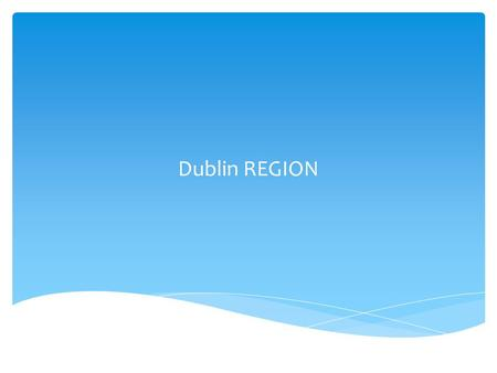 Dublin REGION.  Well developed urban based economy  High per capita income; 10% higher than EU average  High standard of living  High population density.