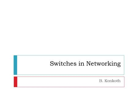 Switches in Networking B. Konkoth. Network Traffic  Scalability  Ability to handle growing amount of work  Capability of a system to increase performance.