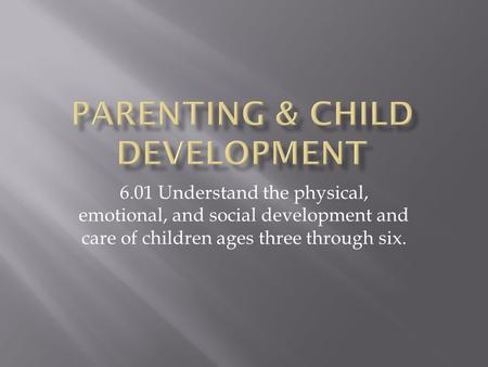6.01 Understand the physical, emotional, and social development and care of children ages three through six.