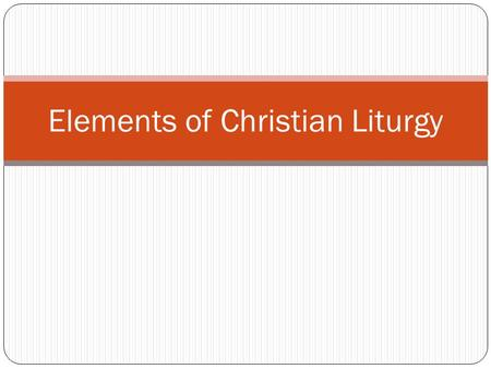 Elements of Christian Liturgy. Common elements of Christian liturgy, regardless of the branch of Christianity: Worship on Sunday (except Seventh-Day Christians)