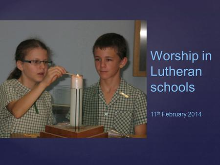 { Worship in Lutheran schools 11 th February 2014.