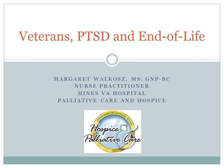 Veterans, PTSD and End-of-Life MARGARET WALKOSZ, MS, GNP-BC NURSE PRACTITIONER HINES VA HOSPITAL PALLIATIVE CARE AND HOSPICE.