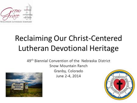 Reclaiming Our Christ-Centered Lutheran Devotional Heritage 49 th Biennial Convention of the Nebraska District Snow Mountain Ranch Granby, Colorado June.