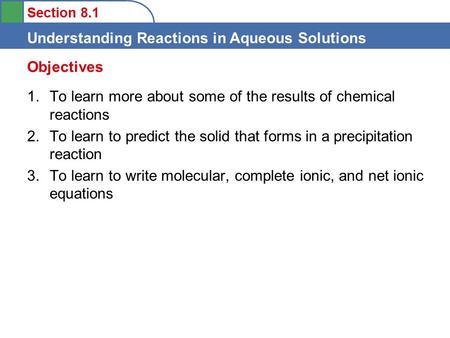 Section 8.1 Understanding Reactions in Aqueous Solutions 1.To learn more about some of the results of chemical reactions 2.To learn to predict the solid.