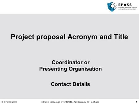 1 Project proposal Acronym and Title Coordinator or Presenting Organisation Contact Details © EPoSS 2015EPoSS Brokerage Event 2015, Amsterdam, 2015-01-23.