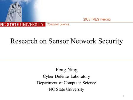 Computer Science 1 Research on Sensor Network Security Peng Ning Cyber Defense Laboratory Department of Computer Science NC State University 2005 TRES.