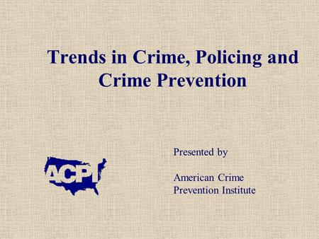 Trends in Crime, Policing and Crime Prevention Presented by American Crime Prevention Institute.