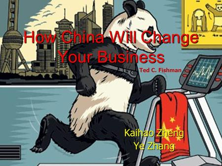 How China Will Change Your Business Kaihao Zheng Ye Zhang Ted C. Fishman.