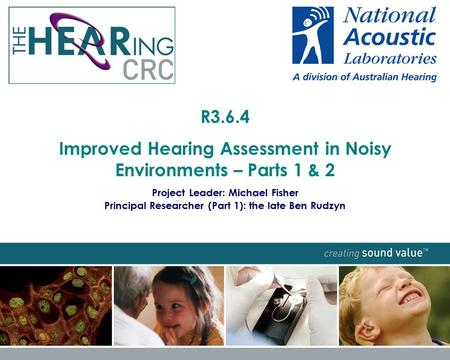 R3.6.4 Improved Hearing Assessment in Noisy Environments – Parts 1 & 2 Project Leader: Michael Fisher Principal Researcher (Part 1): the late Ben Rudzyn.