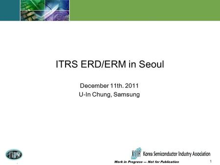1 Work in Progress --- Not for Publication 1 ERD WG 12/6/09 Baltimore, Maryland FxF Meeting December 11th. 2011 U-In Chung, Samsung ITRS ERD/ERM in Seoul.