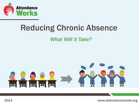 Www.attendanceworks.org Reducing Chronic Absence What Will It Take? 2014.