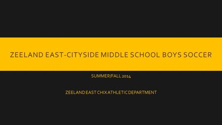ZEELAND EAST-CITYSIDE MIDDLE SCHOOL BOYS SOCCER SUMMER/FALL 2014 ZEELAND EAST CHIX ATHLETIC DEPARTMENT.