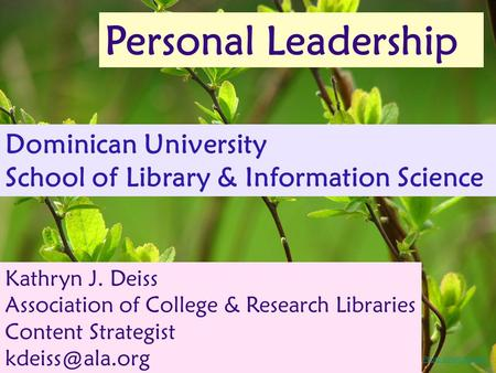Personal Leadership Dominican University School of Library & Information Science Kathryn J. Deiss Association of College & Research Libraries Content Strategist.