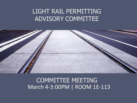 LIGHT RAIL PERMITTING ADVISORY COMMITTEE COMMITTEE MEETING March 4-3:00PM | ROOM 1E-113.