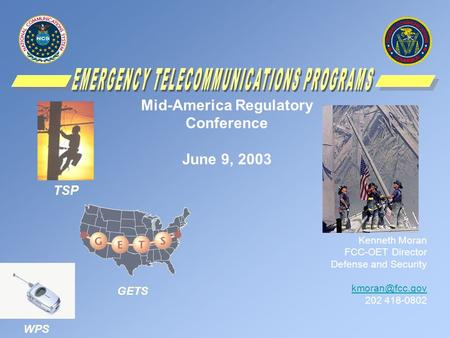 Mid-America Regulatory Conference June 9, 2003 Kenneth Moran FCC-OET Director Defense and Security 202 418-0802 TSP WPS GETS.