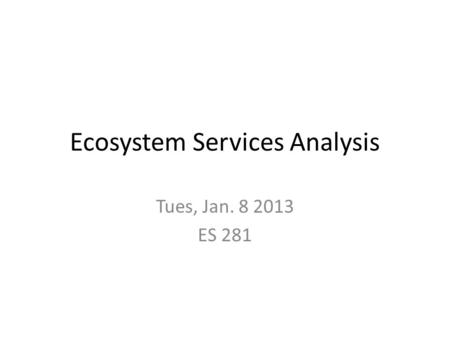 Ecosystem Services Analysis Tues, Jan. 8 2013 ES 281.